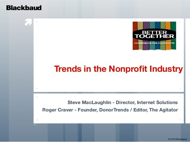  Trends in the Nonprofit Industry Steve MacLaughlin - Director, Internet Solutions Roger Craver - Founder, DonorTrends / E...