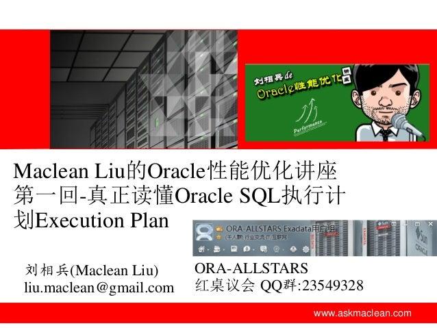 Maclean Liu的Oracle性能优化讲座 第一回-真正读懂Oracle SQL执行计 划Execution Plan 刘相兵(Maclean Liu) liu.maclean@gmail.com  ORA-ALLSTARS 红桌议会 Q...