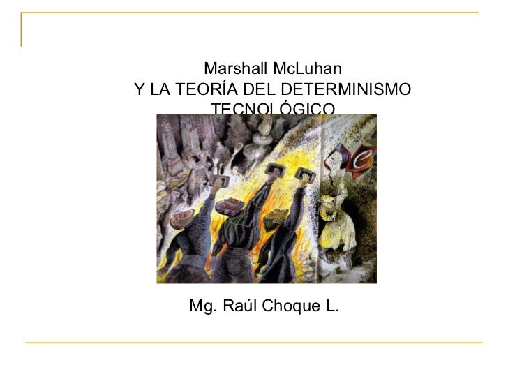 Marshall McLuhanY LA TEORÍA DEL DETERMINISMO        TECNOLÓGICO     Mg. Raúl Choque L.