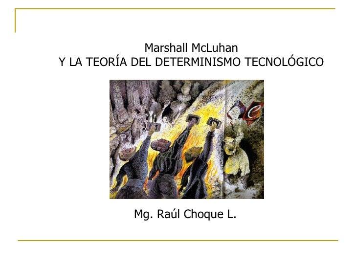 Marshall McLuhan Y LA TEORÍA DEL DETERMINISMO TECNOLÓGICO Mg. Raúl Choque L.