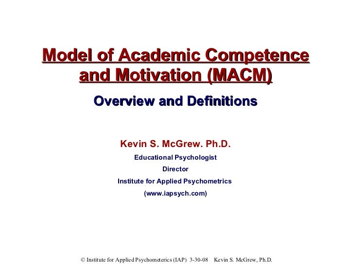 Model of Academic Competence and Motivation (MACM) Overview and Definitions Kevin S. McGrew. Ph.D. Educational Psychologis...