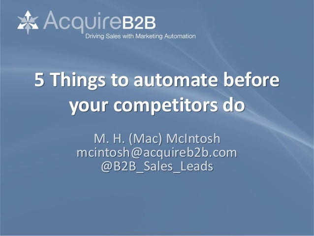 ©2010 M. H. McIntosh. All rights reserved. www.sales-lead-experts.com 5 Things to automate before your competitors do M. H...