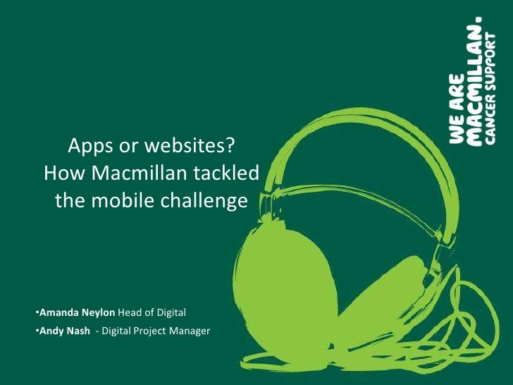 Apps or websites? How Macmillan tackled  the mobile challenge•Amanda Neylon Head of Digital•Andy Nash - Digital Project Ma...