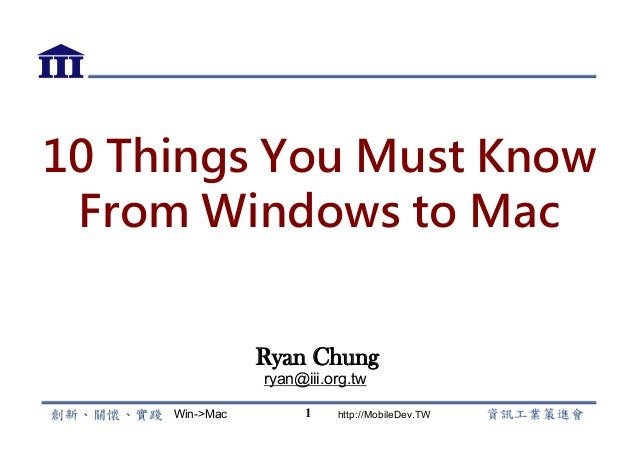 Win->Mac http://MobileDev.TW 10 Things You Must Know From Windows to Mac Ryan Chung ryan@iii.org.tw 1