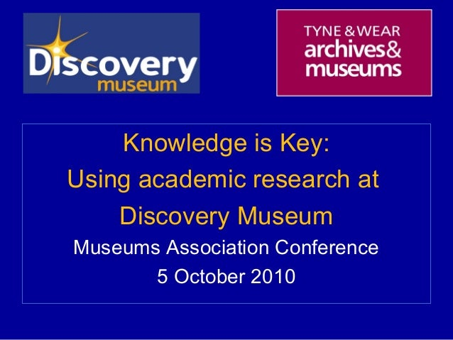 <ul><li>Knowledge is Key: </li></ul><ul><li>Using academic research at  </li></ul><ul><li>Discovery Museum </li></ul><ul><...