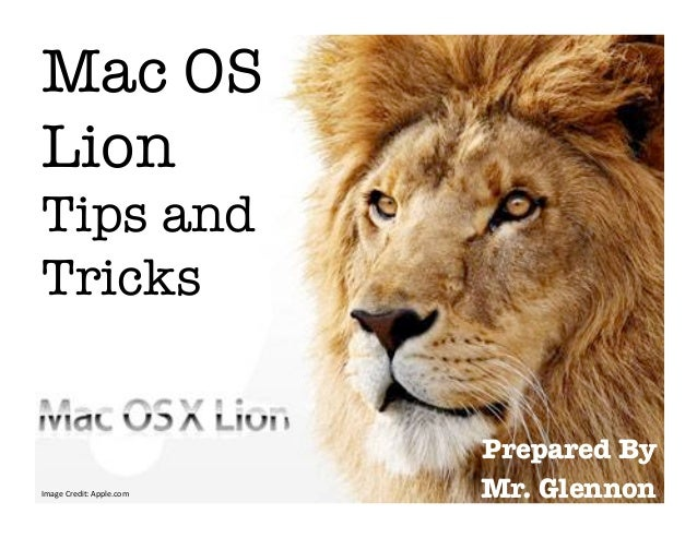 Mac OSLion !Tips andTricks                                    Prepared By Image Credit: Apple.com    Mr. Glennon