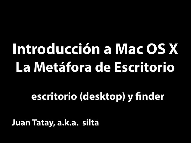 Introducción a Mac OS X  La Metáfora de Escritorio      escritorio (desktop) y nder  Juan Tatay, a.k.a. silta