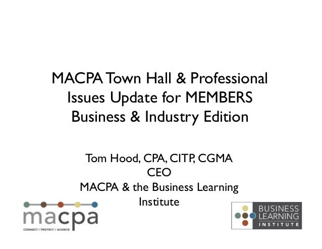 MACPA Town Hall & Professional Issues Update for MEMBERS  Business & Industry Edition     Tom Hood, CPA, CITP, CGMA    ...
