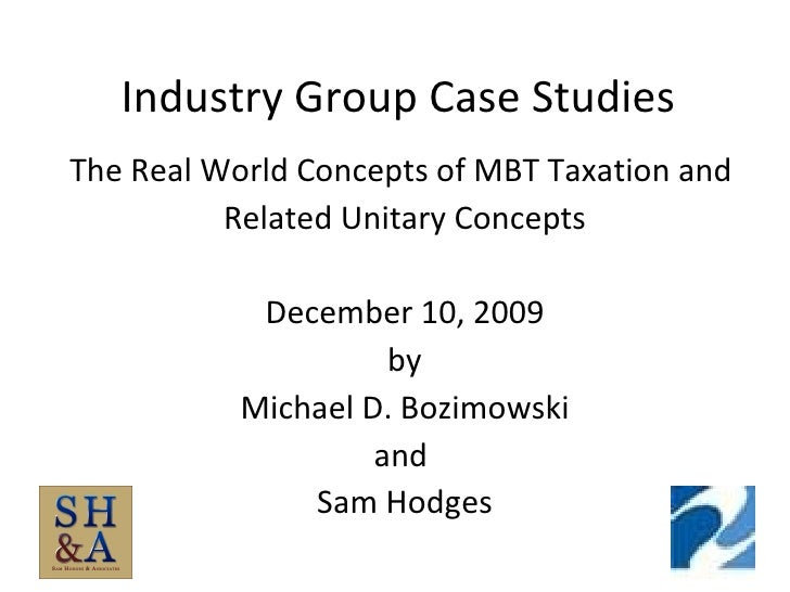 Industry Group Case Studies The Real World Concepts of MBT Taxation and  Related Unitary Concepts December 10, 2009 by Mic...