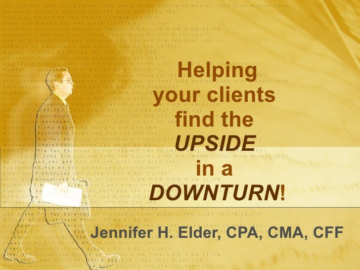 Helping your clients  find the  UPSIDE   in a  DOWNTURN ! Jennifer H. Elder, CPA, CMA, CFF