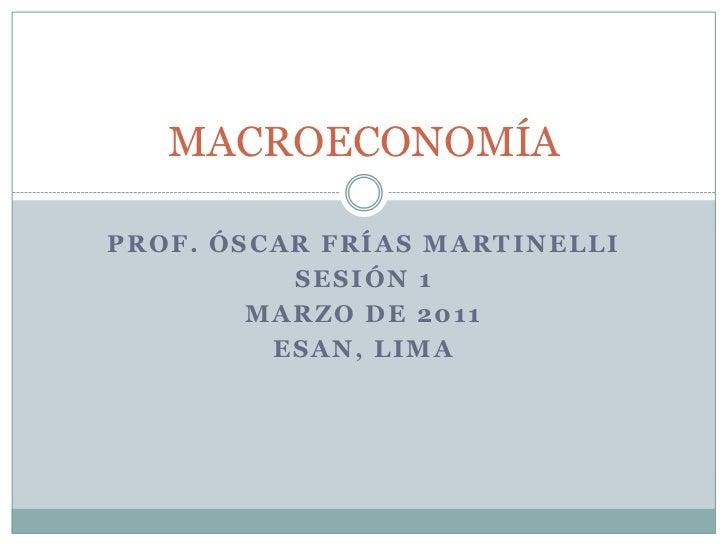 Prof. Óscar Frías Martinelli<br />SESIÓN 1<br />Marzo de 2011<br />ESAN, Lima<br />MACROECONOMÍA<br />