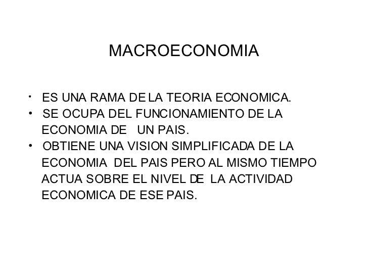 MACROECONOMIA <ul><li>ES UNA RAMA DE LA TEORIA ECONOMICA. </li></ul><ul><li>SE OCUPA DEL FUNCIONAMIENTO DE LA  </li></ul><...