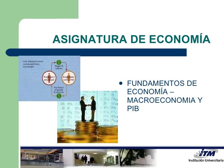 ASIGNATURA DE ECONOMÍA <ul><li>FUNDAMENTOS DE ECONOMÍA – MACROECONOMIA Y PIB </li></ul>