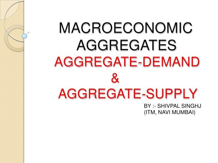 MACROECONOMIC          AGGREGATES     AGGREGATE-DEMAND                    &      AGGREGATE-SUPPLY<br />BY :- SHIVPAL SINGH...