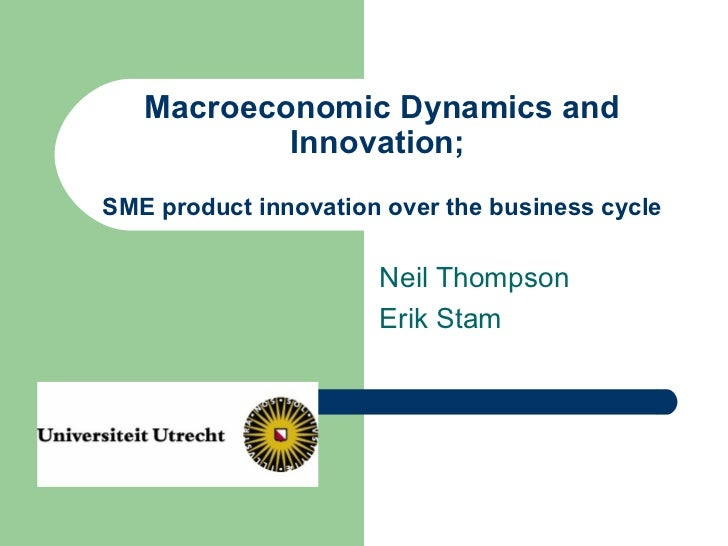 Macroeconomic Dynamics and Innovation;  SME product innovation over the business cycle Neil Thompson Erik Stam