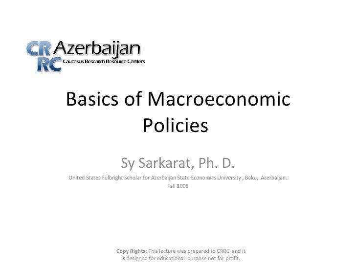 Basics of Macroeconomic Policies  Sy Sarkarat, Ph. D. United States Fulbright Scholar for Azerbaijan State Economics Unive...