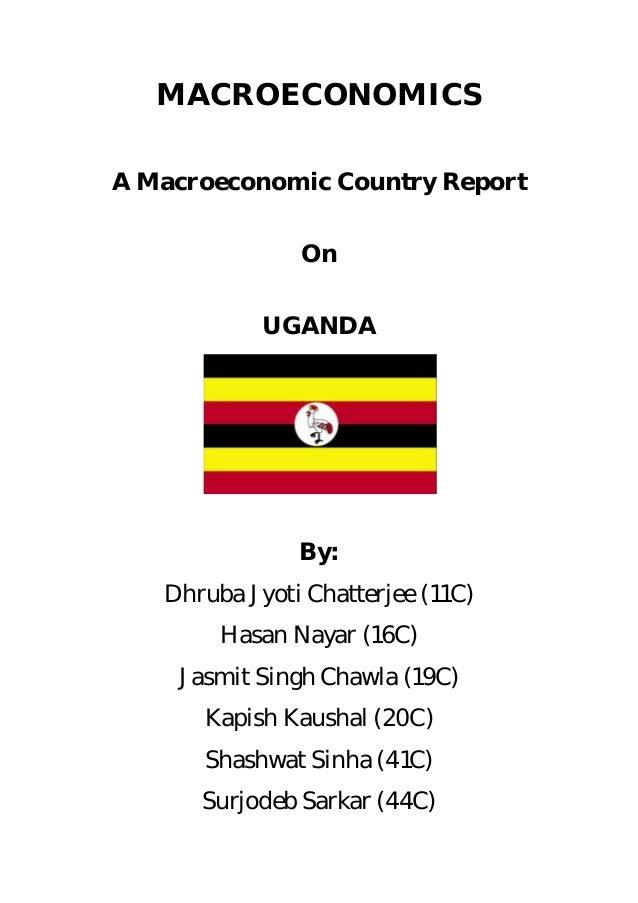 MACROECONOMICSA Macroeconomic Country Report               On            UGANDA               By:   Dhruba Jyoti Chatterje...