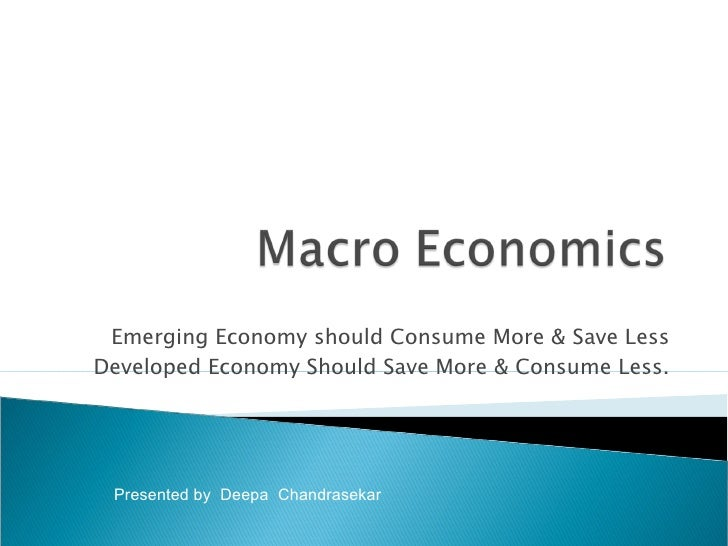 Emerging Economy should Consume More & Save Less Developed Economy Should Save More & Consume Less. Presented by  Deepa  C...