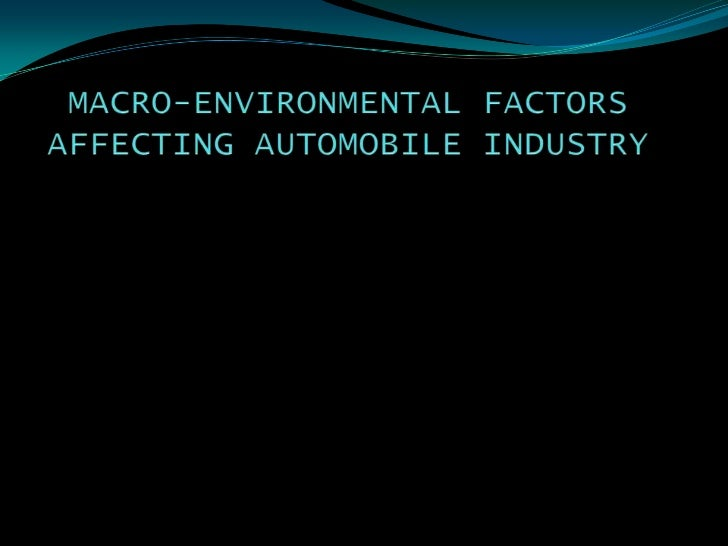 MACRO-ENVIRONMENTAL FACTORS AFFECTING AUTOMOBILE INDUSTRY<br />