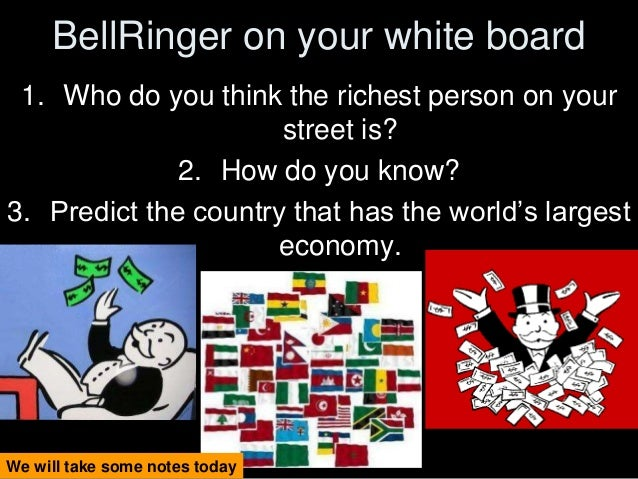 BellRinger on your white board 1. Who do you think the richest person on your street is? 2. How do you know? 3. Predict th...