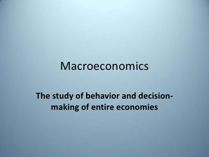 Macroeconomics<br />The study of behavior and decision-making of entire economies<br />