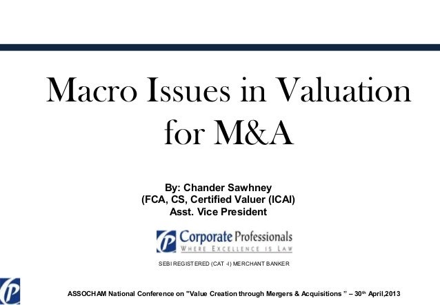 Macro Issues in Valuationfor M&ABy: Chander Sawhney(FCA, CS, Certified Valuer (ICAI)Asst. Vice PresidentSEBI REGISTERED (C...