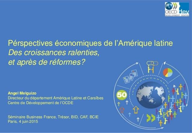 Pérspectives économiques de l'Amérique latine Des croissances ralenties, et après de réformes? Angel Melguizo Directeur du...