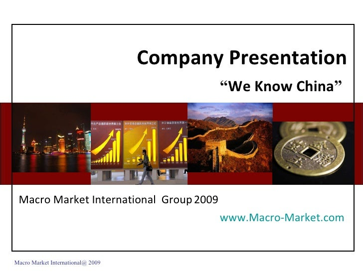 "Company Presentation "" We Know China ""   Macro Market International  Group   2009 www.Macro-Market.com   Macro Market Inte..."