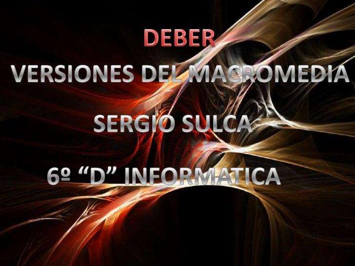 """DEBER<br />VERSIONES DEL MACROMEDIA<br />SERGIO SULCA<br />6º """"D"""" INFORMATICA<br />"""