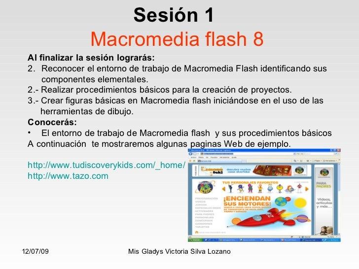 Sesión 1   Macromedia flash 8 <ul><li>Al finalizar la sesión lograrás: </li></ul><ul><li>Reconocer el entorno de trabajo d...