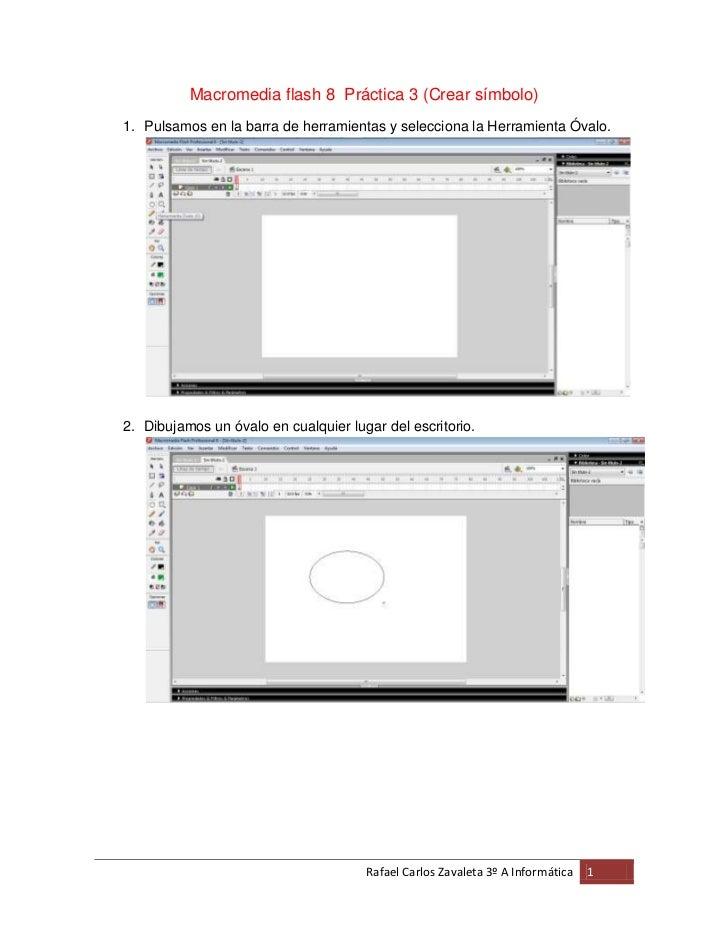 Macromedia flash 8 Práctica 3 (Crear símbolo)1. Pulsamos en la barra de herramientas y selecciona la Herramienta Óvalo.2. ...