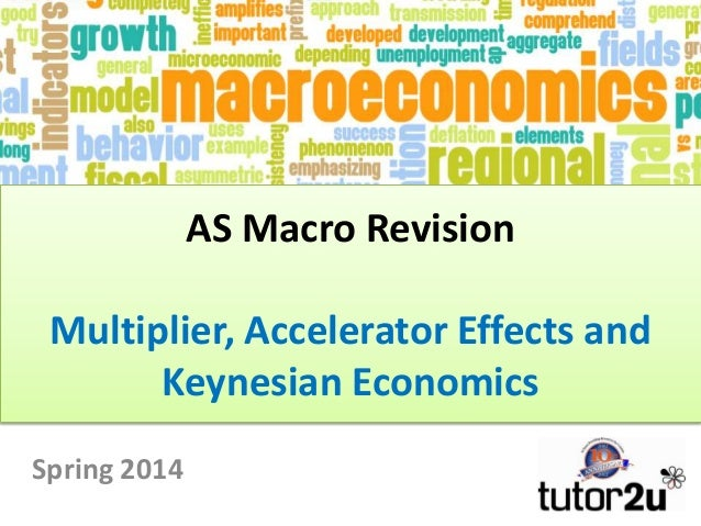 AS Macro Revision  Multiplier, Accelerator Effects and Keynesian Economics Spring 2014