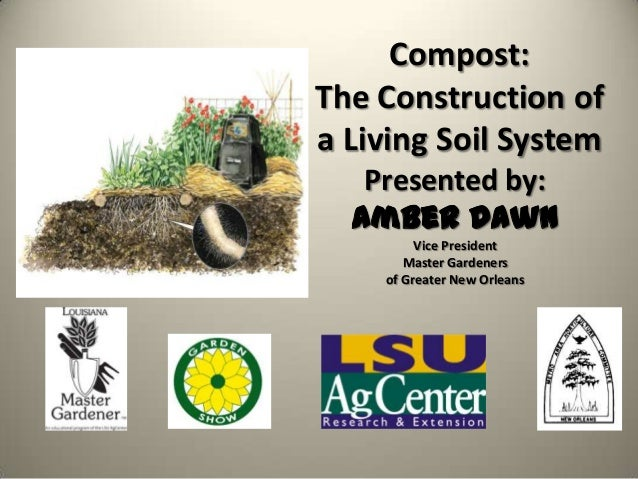 Compost:The Construction ofa Living Soil System   Presented by:  Amber Dawn         Vice President       Master Gardeners ...