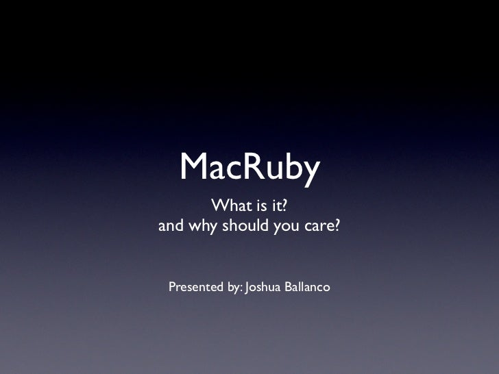 MacRuby      What is it?and why should you care? Presented by: Joshua Ballanco