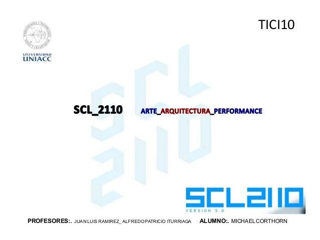 PROFESORES:. JUAN LUIS RAMIREZ_ ALFREDO PATRICIO ITURRIAGA ALUMNO:. MICHAELCORTHORN TICI10 scl_2110 arte_arquitectura_perf...