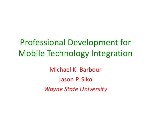 Professional Development forMobile Technology Integration       Michael K. Barbour          Jason P. Siko      Wayne State...