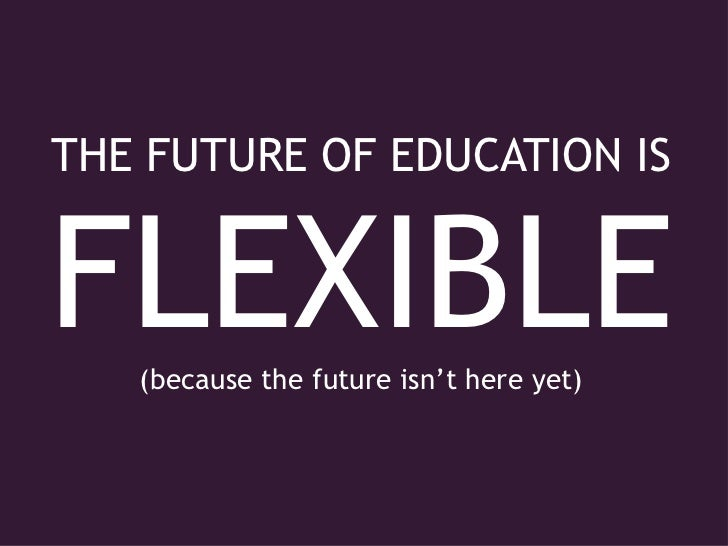 THE FUTURE OF EDUCATION IS<br />FLEXIBLE<br />(because the future isn't here yet)<br />