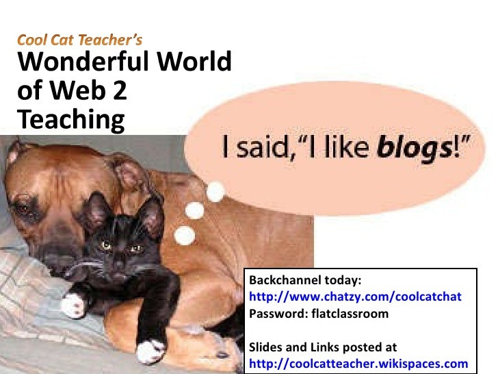 Backchannel today: http://www.chatzy.com/coolcatchat Password: flatclassroom Slides and Links posted at http://coolcatteac...
