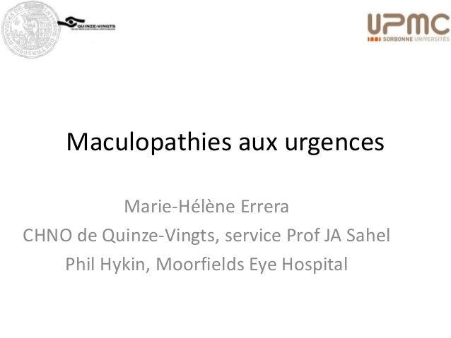 Maculopathies aux urgences          Marie-Hélène ErreraCHNO de Quinze-Vingts, service Prof JA Sahel   Phil Hykin, Moorfiel...
