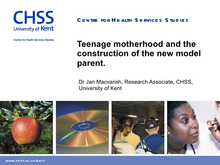 Teenage motherhood and the construction of the new model parent. Dr Jan Macvarish, Research Associate, CHSS, University of...