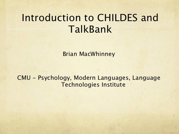 Introduction to CHILDES and           TalkBank             Brian MacWhinneyCMU - Psychology, Modern Languages, Language   ...