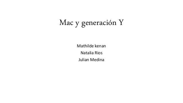 Mac y generación Y Mathilde kenan Natalia Rios Julian Medina