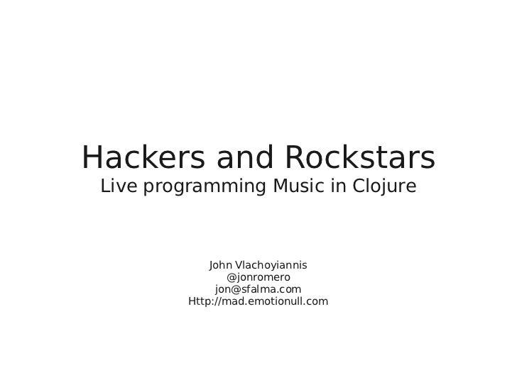 Hackers and Rockstars Live programming Music in Clojure              John Vlachoyiannis                  @jonromero       ...