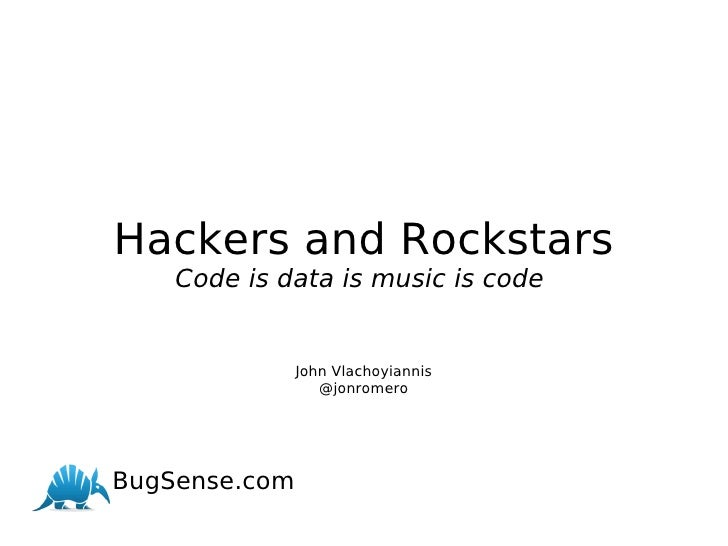Hackers and Rockstars Code is data is music is code  John Vlachoyiannis @jonromero       BugSense.com