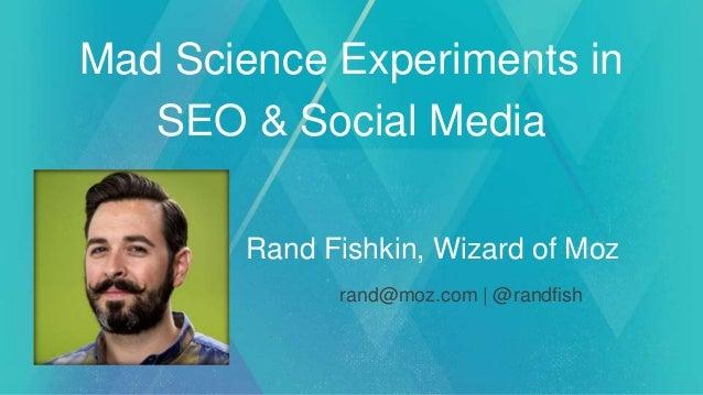 Mad Science Experiments in SEO & Social Media Rand Fishkin, Wizard of Moz rand@moz.com | @randfish