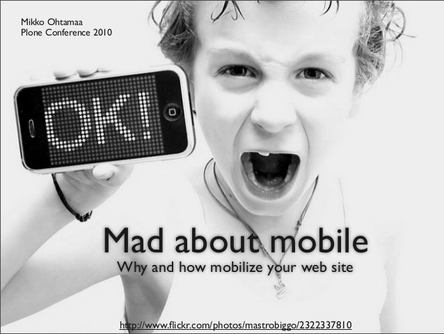 Mad about mobile Why and how mobilize your web site Mikko Ohtamaa Plone Conference 2010 http://www.flickr.com/photos/mastro...