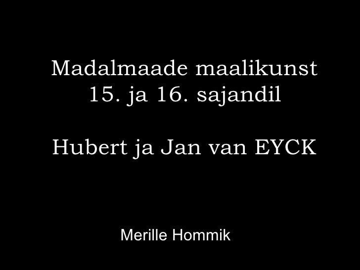 Madalmaade maalikunst  15. ja 16. sajandilHubert ja Jan van EYCK     Merille Hommik