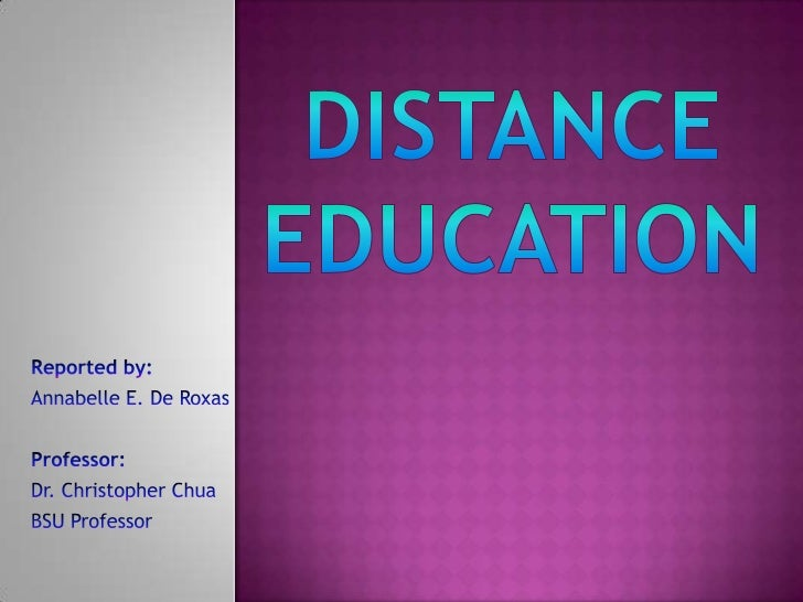 Distance Education<br />Reported by:<br />Annabelle E. De Roxas<br />Professor:<br />Dr. Christopher Chua<br />BSU Profess...