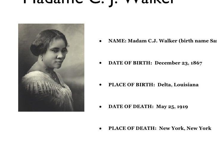 Madame C. J. Walker <ul><li>NAME: Madam C.J. Walker (birth name Sarah Breedlove) </li></ul><ul><li>DATE OF BIRTH:  Decembe...