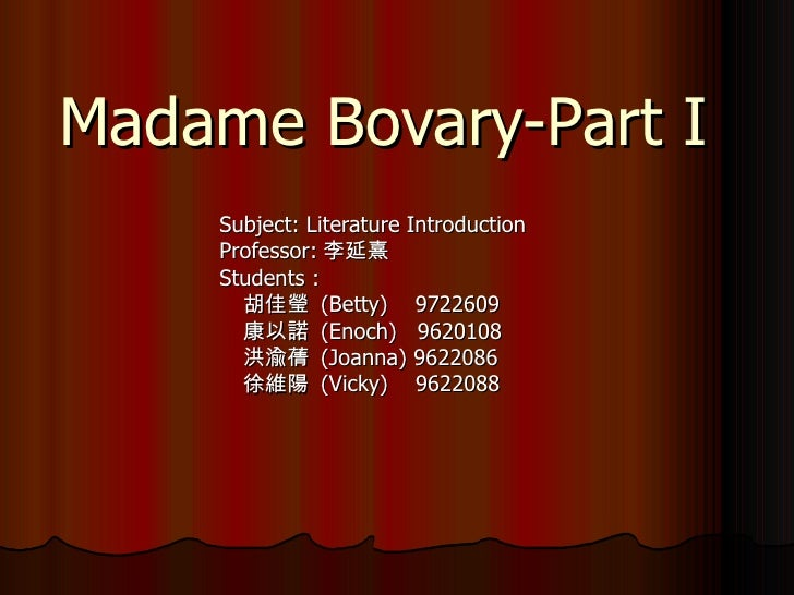 Madame Bovary-Part I Subject: Literature Introduction Professor: 李延熹 Students : 胡佳瑩  (Betty)  9722609 康以諾  (Enoch)  962010...